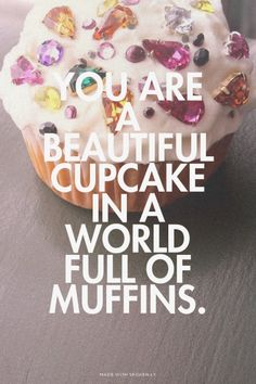 You are a beautiful cupcake in a world full of muffins.   Jess made this with Spoken.ly