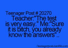 That is what goes through my mind when my teachers say that. Except the cursing part.