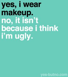 i wear a ton of makeup, because it's fun to put on & it enhances my already-beautiful face! i'm hot, with or without it- i just prefer to have it on! so what!?