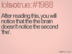 After reading this, you will notice that the the brain doesn't notice the second 'the'.