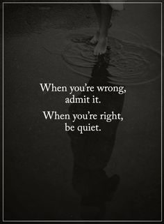 Quotes When you're wrong, admit it. When you are right be quiet.