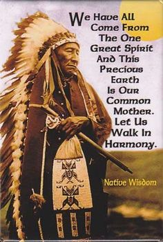 We have all come from the One Great Spirit and this precious Earth is our common Mother. Let us walk in Harmony. - Native American quote