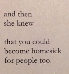 """""""And then she knew that you could become homesick for people too."""""""