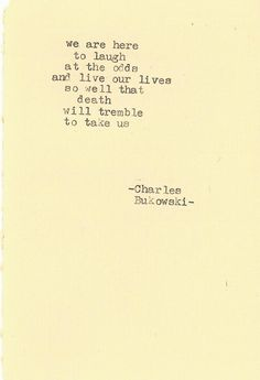 we are here to laugh at the odds and live our lives so well that death will tremble to take us- Charles Bukowski