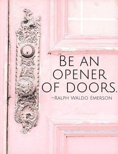 Be an opener of doors. - Ralph Waldo Emerson, 1803-1882. American essayist, lecturer and poet who led the transcendentalist movement of the mid-19th century.