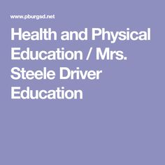 Health and Physical Education / Mrs. Steele Driver Education