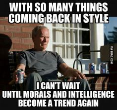 With so many things coming back in style... I can't wait until morals and intelligence become a trend again.