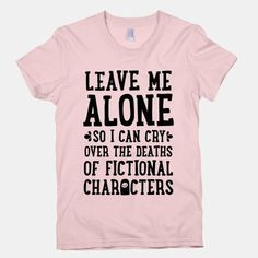 Leave me alone so I can cry over the deaths of fictional characters - Fangirl Shirts - Ideas of Fangirl Shirts - Leave me alone so I can cry over the deaths of fictional characters Cute Shirts, Funny Shirts, Funny Tshirt Quotes, Sarcastic Shirts, Funny Sweaters, Fandom Fashion, Nerd Fashion, Fashion Photo, Fandom Outfits