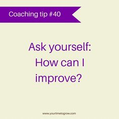 Ask yourself: how can I improve? | lean in | coaching tip | coaching question | your time to grow