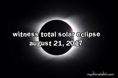 On my bucket list: witness the total solar eclipse that is occurring on August 21, 2017