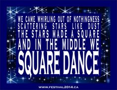 We can whirling out of nothingness, scattering stars like dust; the stars made a square and in the middle we SQUARE DANCE (www.festival2014.ca)