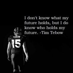 """""""I don't know what my future holds but I know who holds it"""" - Tim Tebow"""