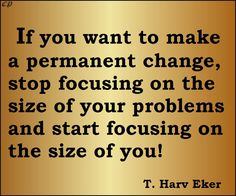 If you want to make a permanent change, stop focusing on the size of your problems and start focusing on the size of you! T. Harv Eker