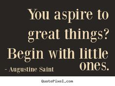 Augustine Saint picture quotes - You aspire to great things? begin with little ones. - Inspirational quote