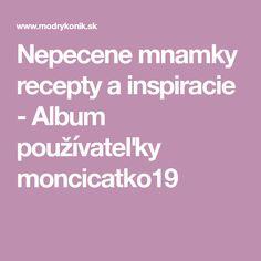 Nepecene mnamky recepty a inspiracie - Album používateľky moncicatko19