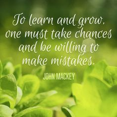 To learn and grow one must take chances and be willing to make mistakes.