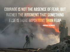 Courage is not the absence of fear, but rather the judgement that something else is more important than fear. —Ambrose Redmoon