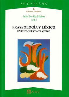 Fraseología y léxico : un enfoque contrastivo / Julia Sevilla Muñoz (ed.) - Lugo : Axac, 2014