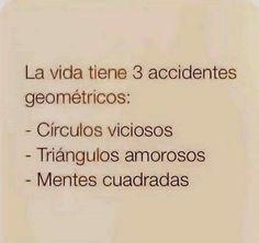 La vida tiene tres accidentes geométricos: - Círculos viciosos - Triángulos amorosos - Mentes cuadradas #frases