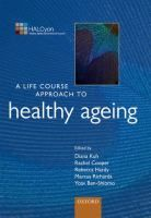 A life course approach to healthy ageing / edited by Diana Kuh, Rachel Cooper, Rebecca Hardy, Marcus Richards, Yoav Ben-Shlomo