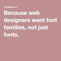 Because web designers want font families, not just fonts.