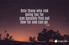 """Only those who risk going too far can possibly find out how far one can go."" TS Eliot"