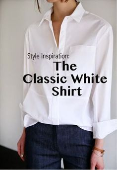 Need a classic white shirt/blouse - non see through. Style Inspiration: The Classic White Shirt