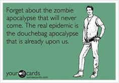 Forget about the zombie apocalypse that will never come. The real epidemic is the douchebag apolcalypse that is already upon us.