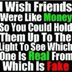 FUCK YEA HAD SEVERAL FAKE ASS FRIENDS. THEY NEED TO KNOW WHAT IT MEANS TO BE A FRIEND. SUPID BITCHES