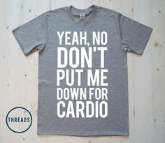 Yeah No Don't put me down for Cardio