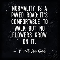 Normality is a paved road: It's comfortable to walk, but no flowers grow on it.  — Vincent van Gogh  #artist #inspiration #inspirational #inspirationalquotes #inspire #quote #quotes