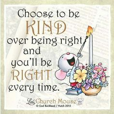 ♡♡♡ Choose to be Kind over being right and you'll be Right every time. Amen...Little Church Mouse 11 October 2015. ♡♡♡