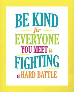 be kind for everyone you meet is fighting a hard battle - Google Search