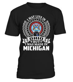 I May Live in Ohio But I Was Made in Michigan State T-Shirt V1 #MadeInMichigan