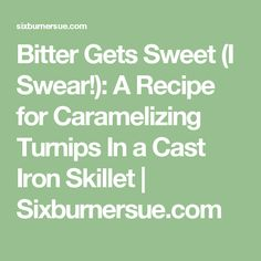 Bitter Gets Sweet (I Swear!): A Recipe for Caramelizing Turnips In a Cast Iron Skillet   Sixburnersue.com