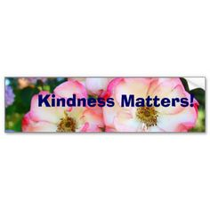 Kindness Matters! bumper stickers Rose Garden SOLD personalized custom bumper stickers inspirational Add your own message.