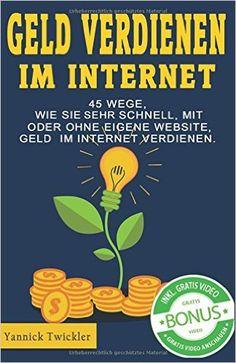Geld verdienen im Internet: 45 Wege, wie Sie sehr schnell, mit oder - Yannick Twickler - Amazon.de: Bücher