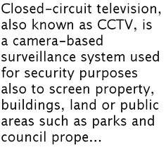 Closed-circuit television, also known as CCTV, is a camera-based surveillance system used for security purposes also to screen property, buildings, land or public areas such as parks and council prope...