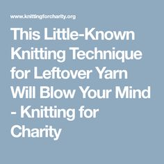 This Little-Known Knitting Technique for Leftover Yarn Will Blow Your Mind - Knitting for Charity