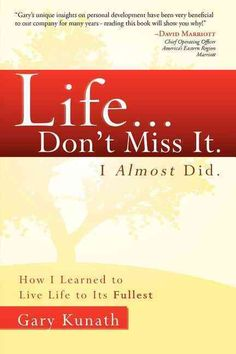 Life... Don't Miss It. I Almost Did: How I Learned to Live Life to Its Fullest