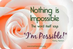 """""""Nothing is 'impossible'...... the word itself says: I'm Possible!"""" ~Audrey Hepburn  """"Yes, you are!"""" ~SMART Recovery  Make it a great weekend!"""