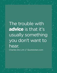 The trouble with advice is that it's usually something you don't want to hear. Advice Quotes, Words, Counseling Quotes, Horse