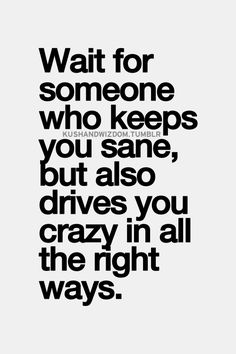 Wait for someone who keeps you sane but also makes you crazy in all the right way.