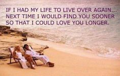 IF I HAD MY LIFE TO LIVE OVER AGAIN..NEXT TIME I WOULD FIND YOU SOONER SO THAT I COULD LOVE YOU LONGER.