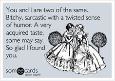 Seriously though, Amy, I'm so lucky you're my best friend. I have no idea what I would do without you. MISS YOU LIKE CRAZY, FLUFFY!  #SOMEECARDS #YOUR E CARDS #JOKE SARCASM CARTOON CARD