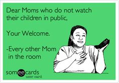 Dear Moms who do not watch their children in public, Your Welcome. -Every other Mom in the room.