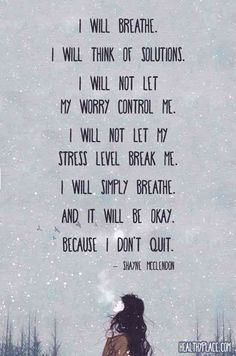 I will breathe. I will think of solutions. I will not let my worry control me. I will not let my stress level break me. I will simply breathe and it will be okay because I don't quit.