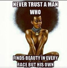 Shout out to those black guy who love to praise women of every race except for their own. Can't trust or be worried about someone whose dealing with internalized self-hatred.