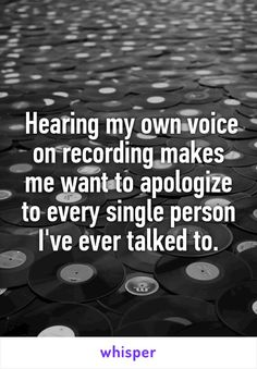 Hearing my own voice on recording makes me want to apologize to every single person I've ever talked to.