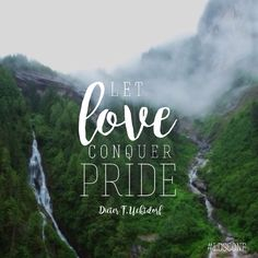 """Let love conquer pride."" -Dieter F. Uchtdorf"